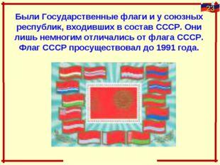 Были Государственные флаги и у союзных республик, входивших в состав СССР. Он