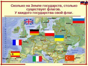 Сколько на Земле государств, столько существует флагов. У каждого государства