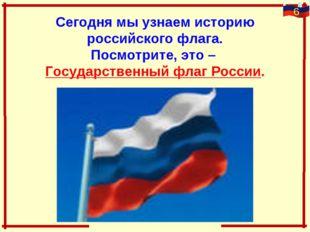 Сегодня мы узнаем историю российского флага. Посмотрите, это – Государственны