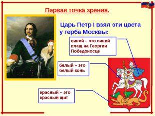 Первая точка зрения. Царь Петр I взял эти цвета у герба Москвы:   белы