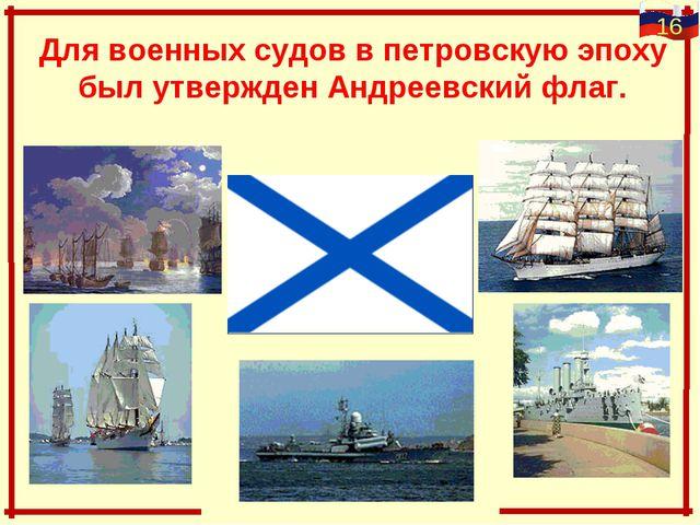 Для военных судов в петровскую эпоху был утвержден Андреевский флаг.