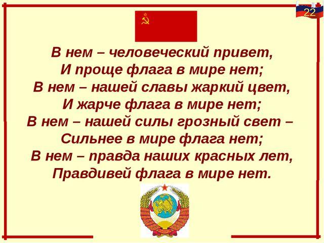В нем – человеческий привет, И проще флага в мире нет; В нем – нашей славы жа...