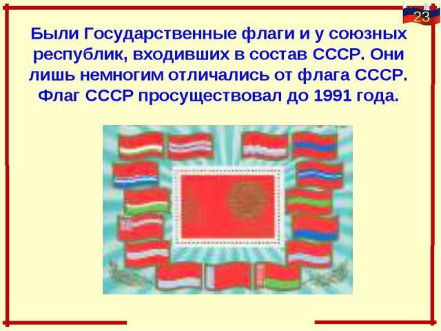Были Государственные флаги и у союзных республик, входивших в состав СССР. Он...