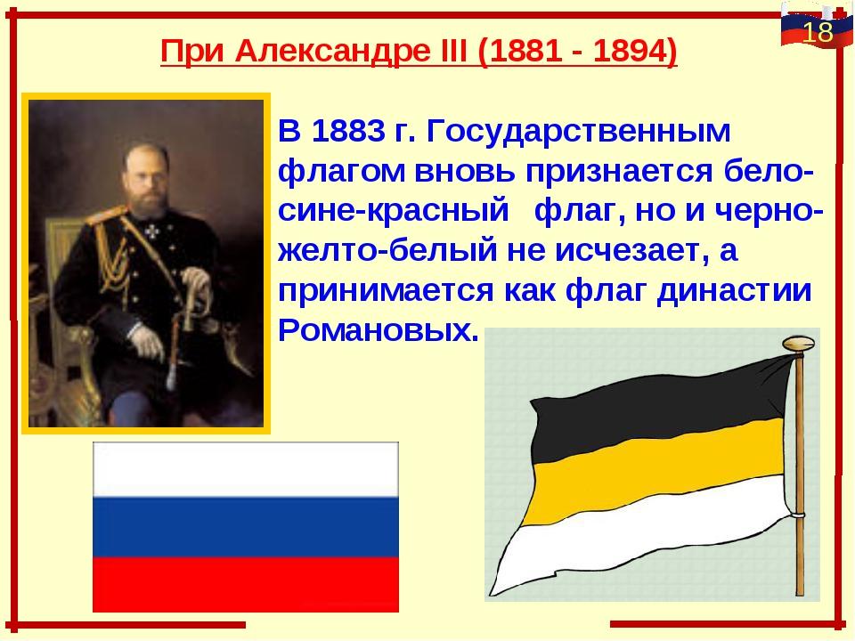 При Александре III (1881 - 1894) В 1883 г. Государственным флагом внов...
