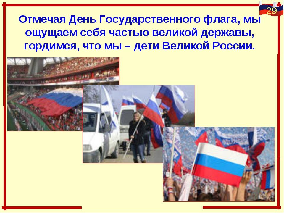 Отмечая День Государственного флага, мы ощущаем себя частью великой державы,...