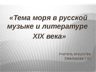 Учитель искусства Хмелькова Г.Ю. «Тема моря в русской музыке и литературе XIX