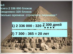 №3 Всего 2 336 000 блоков Ежедневно 320 блоков Сколько времени строилась пира