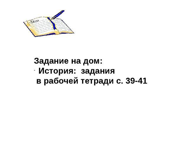 Задание на дом: История: задания в рабочей тетради с. 39-41