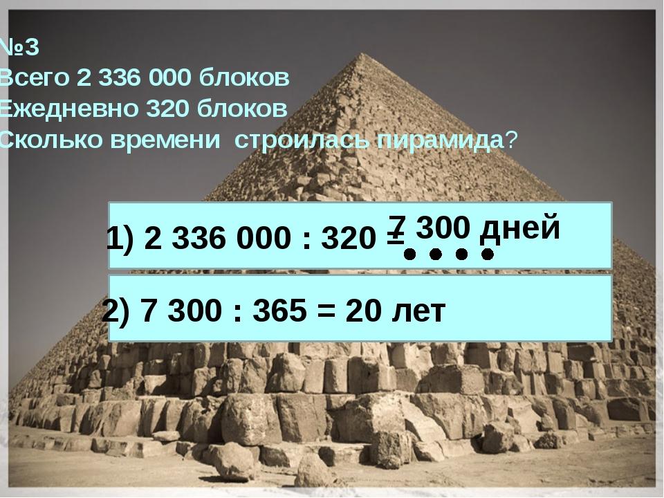 №3 Всего 2 336 000 блоков Ежедневно 320 блоков Сколько времени строилась пира...