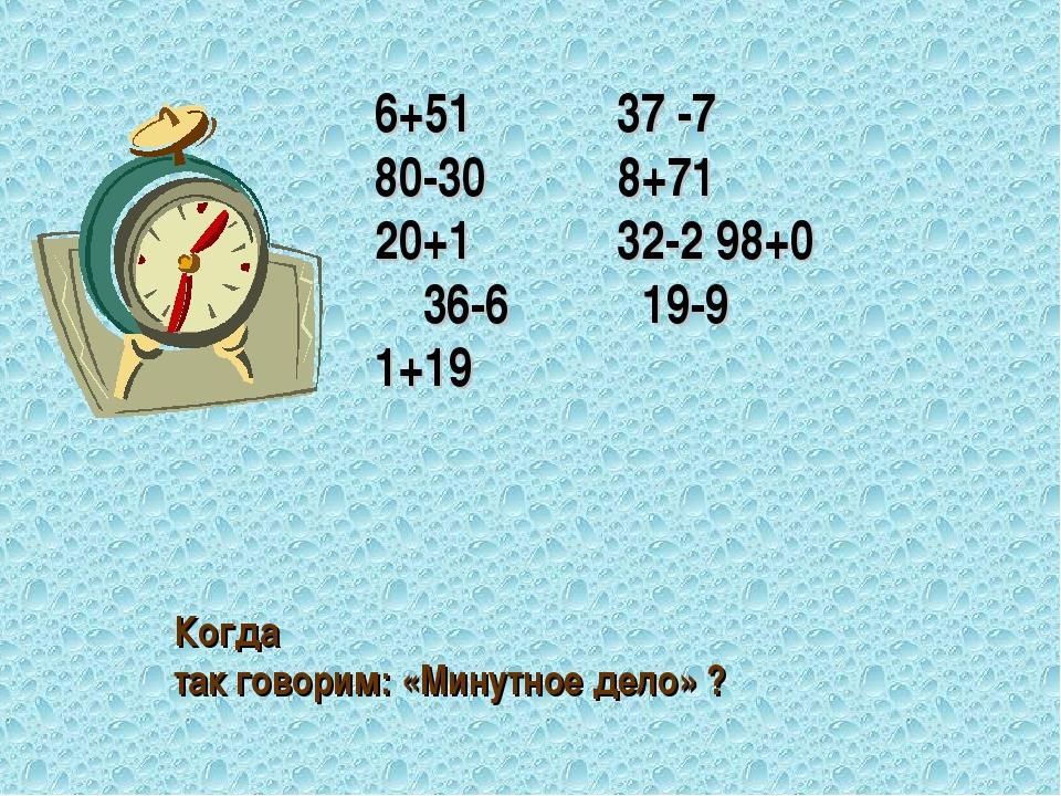 6+51 37 -7 80-30 8+71 20+1 32-2 98+0 36-6 19-9 1+19 Когда так говорим: «Минут...