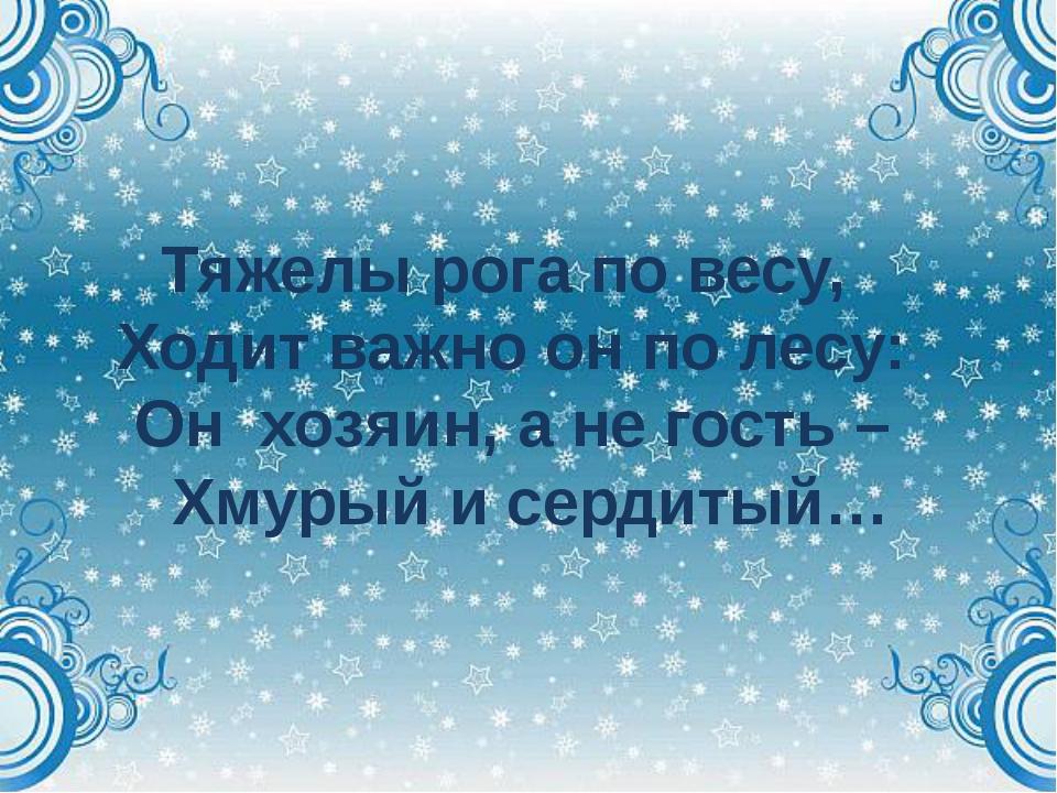 Тяжелы рога по весу, Ходит важно он по лесу: Он хозяин, а не гость – Хмурый...