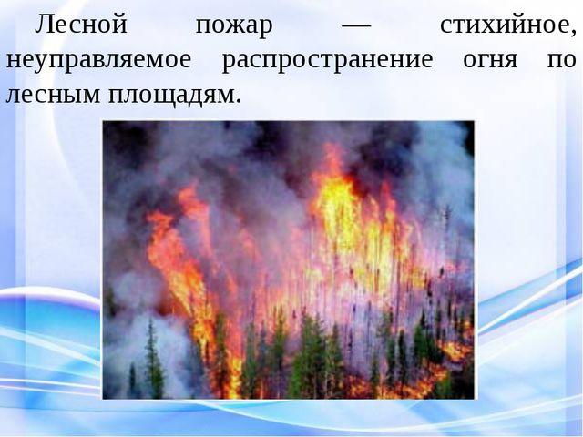 Лесной пожар — стихийное, неуправляемое распространение огня по лесным площ...