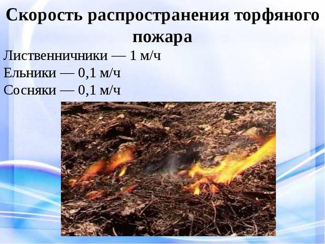 Скорость распространения торфяного пожара Лиственничники — 1 м/ч Ельники — 0...