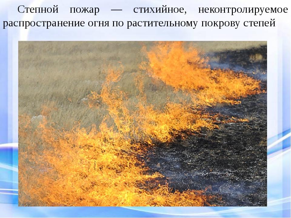 Степной пожар — стихийное, неконтролируемое распространение огня по растите...