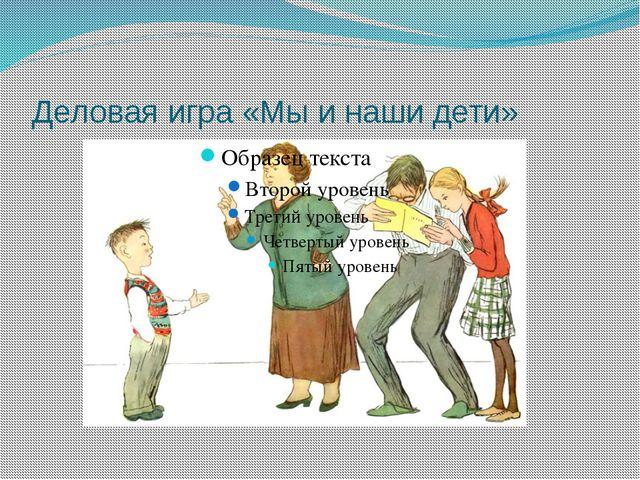 Деловая игра «Мы и наши дети»