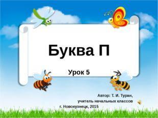 Буква П Урок 5 Автор: Т. И. Туран, учитель начальных классов г. Новокузнецк,