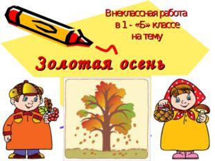 Золотая осень Внеклассная работа в 1 - «Б» классе на тему