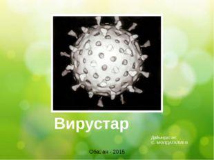 Вирустар Обаған - 2015 Дайындаған: С. МОЛДАГАЛИЕВ