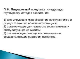 П. И. Пидкасистый предлагает следующую группировку методов воспитания: 1) фо