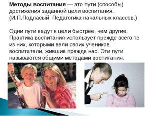 Методы воспитания — это пути (способы) достижения заданной цели воспитания. (