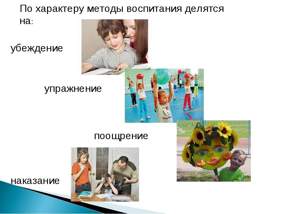 По характеру методы воспитания делятся на: убеждение упражнение поощрение нак...