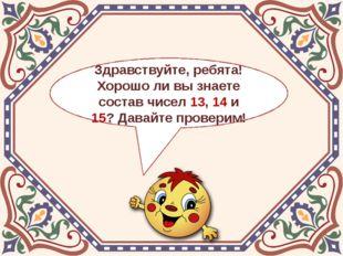 Здравствуйте, ребята! Хорошо ли вы знаете состав чисел 13, 14 и 15? Давайте п