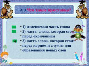 А 3 Что такое приставка? н 1) изменяемая часть слова 2) часть слова, которая