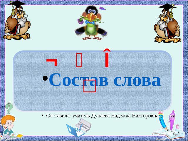 ¬ ⁀ ∧ □ Состав слова Составила: учитель Дунаева Надежда Викторовна