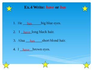 Ex.4 Write: have or has He __________big blue eyes. I ______long black hair.