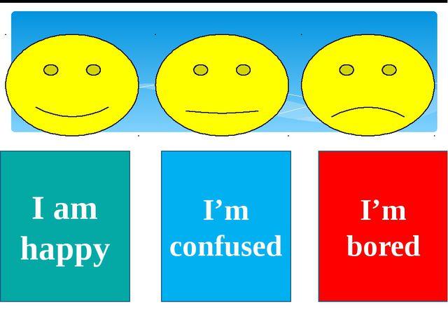 I am happy I'm confused I'm bored