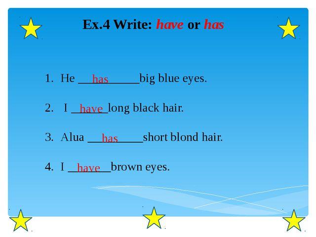 Ex.4 Write: have or has He __________big blue eyes. I ______long black hair....