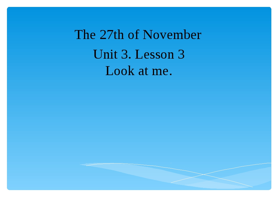 Unit 3. Lesson 3 Look at me. The 27th of November
