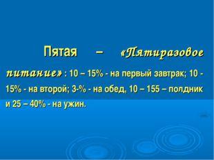 Пятая – «Пятиразовое питание» : 10 – 15% - на первый завтрак; 10 - 15% - на