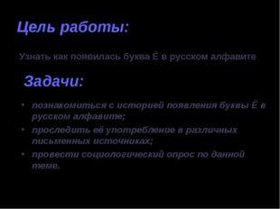 Цель работы: Узнать как появилась буква Ё в русском алфавите Задачи: познаком