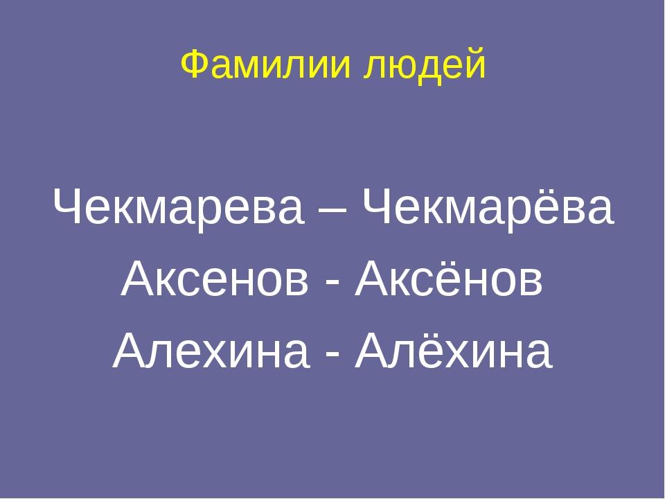 Фамилии людей Чекмарева – Чекмарёва Аксенов - Аксёнов Алехина - Алёхина