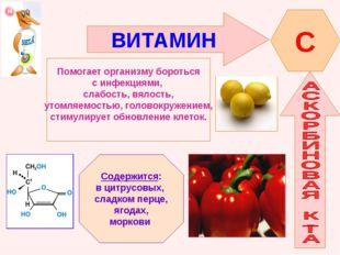 ВИТАМИН C Помогает организму бороться с инфекциями, слабость, вялость, утомля
