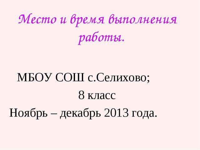 Место и время выполнения работы. МБОУ СОШ с.Селихово; 8 класс Ноябрь – декабр...