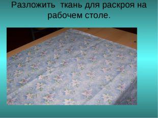 Разложить ткань для раскроя на рабочем столе.