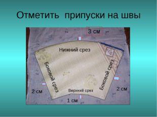 Отметить припуски на швы Нижний срез 3 см Боковой срез Боковой срез 2 см 2 см