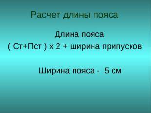 Расчет длины пояса Длина пояса ( Ст+Пст ) х 2 + ширина припусков Ширина пояса