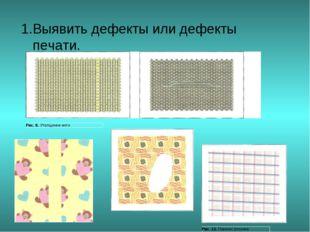 1.Выявить дефекты или дефекты печати.