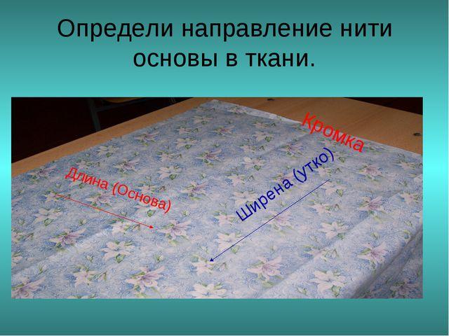 Определи направление нити основы в ткани. Длина (Основа) Кромка Ширена (утко)