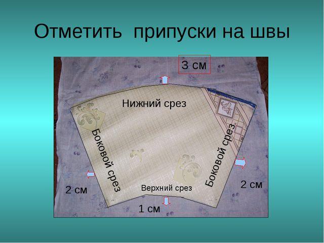 Отметить припуски на швы Нижний срез 3 см Боковой срез Боковой срез 2 см 2 см...