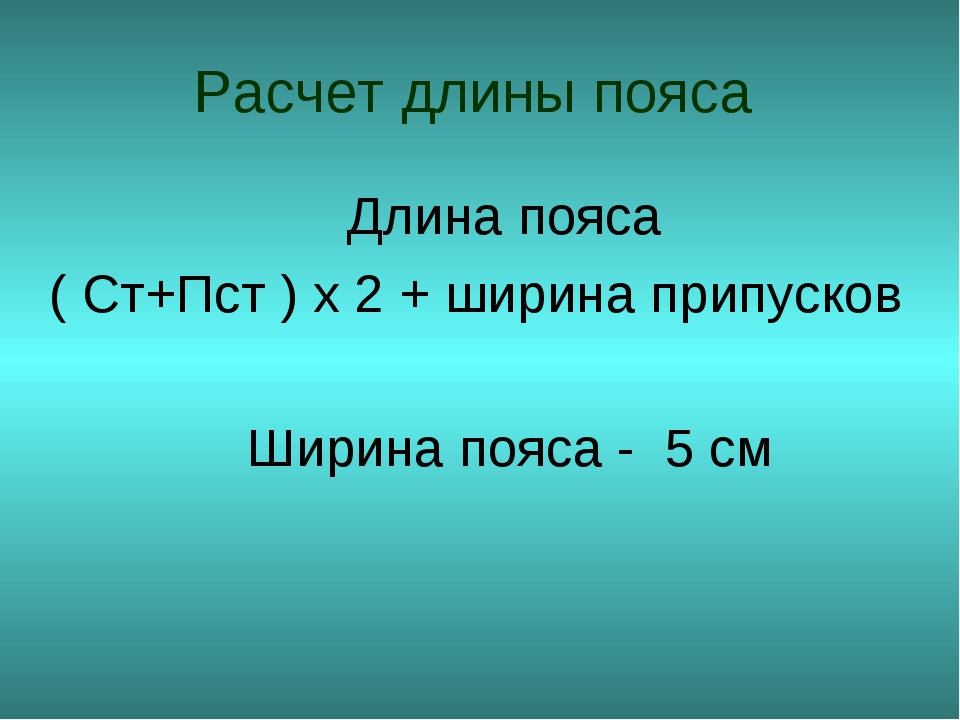 Расчет длины пояса Длина пояса ( Ст+Пст ) х 2 + ширина припусков Ширина пояса...
