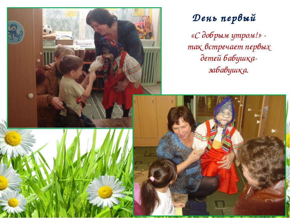 День первый «С добрым утром!» - так встречает первых детей бабушка-забавушка.