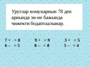 Уруглар номунарнын 78 деп арнында эн-не бажында чижекти бодаптаалынар. 7 + =