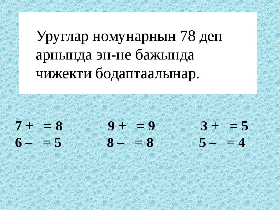 Уруглар номунарнын 78 деп арнында эн-не бажында чижекти бодаптаалынар. 7 + =...