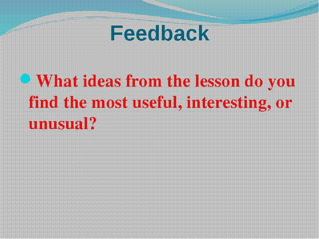 Feedback What ideas from the lesson do you find the most useful, interesting,...