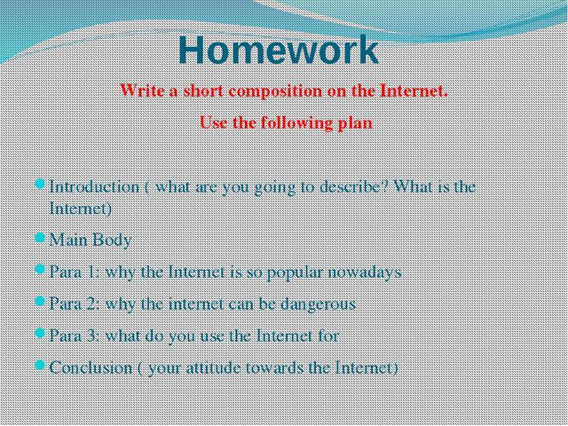 Homework Write a short composition on the Internet. Use the following plan In...