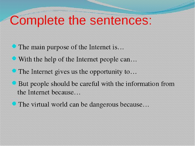 Complete the sentences: The main purpose of the Internet is… With the help of...